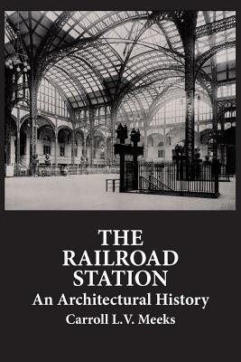 The Railroad Station: An Architectural History - Meeks, Carroll L V