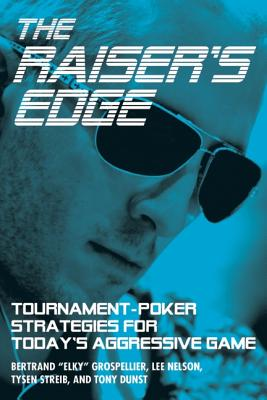 The Raiser's Edge: Tournament-Poker Strategies for Today's Aggressive Game - Grospellier, Bertrand -Elky-, and Nelson, Lee, and Streib, Tyson