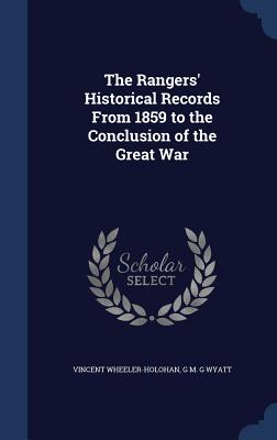 The Rangers' Historical Records from 1859 to the Conclusion of the Great War - Wheeler-Holohan, Vincent, and Wyatt, G M G, Captain