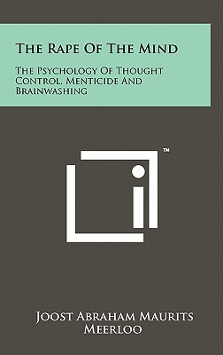 The Rape of the Mind: The Psychology of Thought Control, Menticide and Brainwashing - Meerloo, Joost Abraham Maurits
