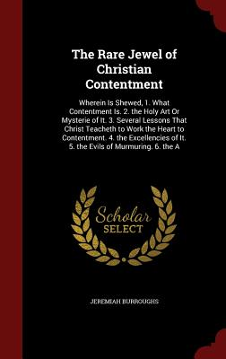 The Rare Jewel of Christian Contentment: Wherein Is Shewed, 1. What Contentment Is. 2. the Holy Art or Mysterie of It. 3. Several Lessons That Christ Teacheth to Work the Heart to Contentment. 4. the Excellencies of It. 5. the Evils of Murmuring. 6. the a - Burroughs, Jeremiah
