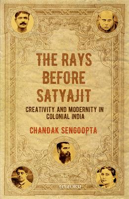 The Rays Before Satyajit: Creativity and Modernity in Colonial India - Sengoopta, Chandak