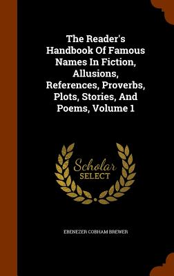 The Reader's Handbook of Famous Names in Fiction, Allusions, References, Proverbs, Plots, Stories, and Poems, Volume 1 - Brewer, Ebenezer Cobham