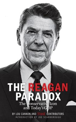 The Reagan Paradox: The Conservative Icon and Today's GOP - Cannon, Lou, and The Editors of Time, and Scarborough, Joe (Introduction by)