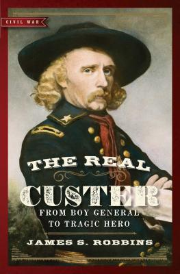 The Real Custer: From Boy General to Tragic Hero - Robbins, James S, PH.D.