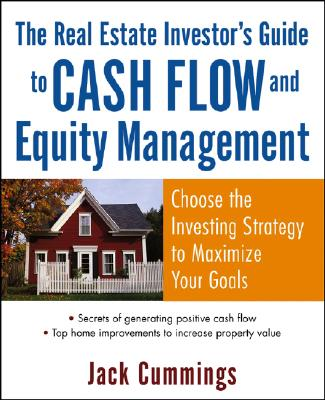 The Real Estate Investor's Guide to Cash Flow and Equity Management: Choose the Investing Strategy to Maximize Your Goals - Cummings, Jack