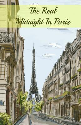 The Real Midnight in Paris: A History of the Expatriate Writers in Paris That Made Up the Lost Generation - Paul, Brody, and Historycaps (Editor)