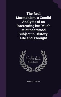 The Real Mormonism; A Candid Analysis of an Interesting But Much Misunderstood Subject in History, Life and Thought - Webb, Robert C