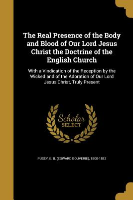 The Real Presence of the Body and Blood of Our Lord Jesus Christ the Doctrine of the English Church - Pusey, E B (Edward Bouverie) 1800-188 (Creator)