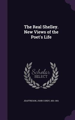 The Real Shelley. New Views of the Poet's Life - Jeaffreson, John Cordy