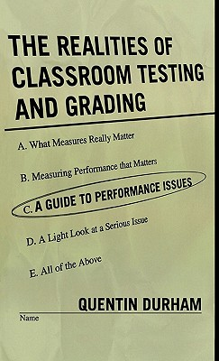 The Realities of Classroom Testing and Grading: A Guide to Performance Issues - Durham, Quentin