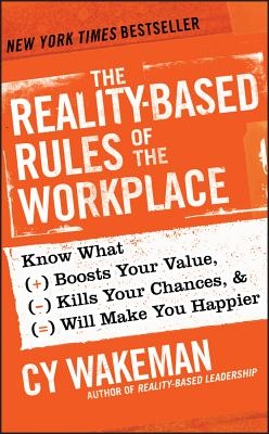 The Reality-Based Rules of the Workplace: Know What Boosts Your Value, Kills Your Chances, & Will Make You Happier - Wakeman, Cy