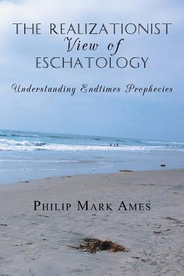 The Realizationist View of Eschatology: Understanding Endtimes Prophecies - Ames, Philip Mark