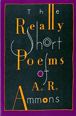 The Really Short Poems of A. R. Ammons - Ammons, A R