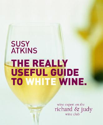 The Really Useful Guide to White Wine - Atkins, Susy