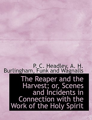 The Reaper and the Harvest; Or, Scenes and Incidents in Connection with the Work of the Holy Spirit - Headley, Phineas Camp, and Burlingham, A H, and Funk & Wagnall's Co (Creator)