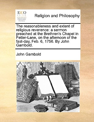 The Reasonableness and Extent of Religious Reverence: A Sermon Preached at the Brethren's Chapel in Fetter-Lane, on the Afternoon of the Fast-Day, Feb. 6, 1756. by John Gambold. - Gambold, John