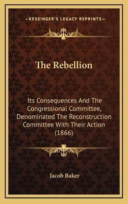 The Rebellion: Its Consequences and the Congressional Committee, Denominated the Reconstruction Committee with Their Action (1866) - Baker, Jacob