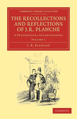 The Recollections and Reflections of J. R. Planche: A Professional Autobiography - Planche, J. R.