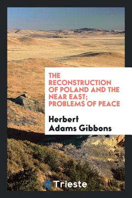 The Reconstruction of Poland and the Near East; Problems of Peace - Gibbons, Herbert