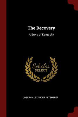 The Recovery: A Story of Kentucky - Altsheler, Joseph Alexander
