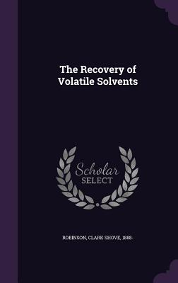 The Recovery of Volatile Solvents - Robinson, Clark Shove 1888- (Creator)