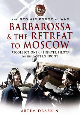 The Red Air for at War: Barbarossa and the Retreat to Moscow: Recollections of Soviet Fighter Pilots on the Eastern Front - Drabkin, Artem, and Irincheev, Bair (Translated by), and Pekarsh, Alexei (Introduction by)