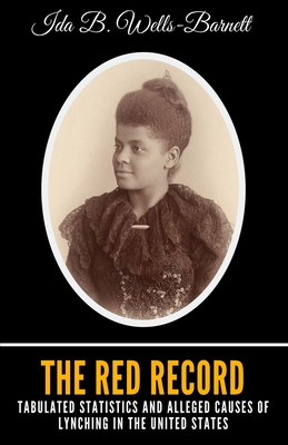 The Red Record: Tabulated Statistics and Alleged Causes of Lynching in the United States - Wells-Barnett, Ida B