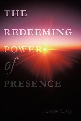 The Redeeming Power of Presence - Carey, Andrew