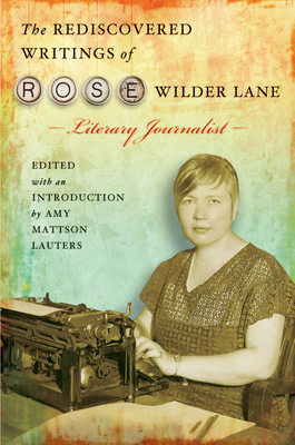 The Rediscovered Writings of Rose Wilder Lane: Literary Journalist - Lauters, Amy Mattson (Editor)