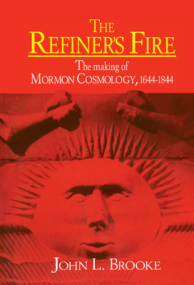 The Refiner's Fire: The Making of Mormon Cosmology, 1644 1844 - Brooke, John L