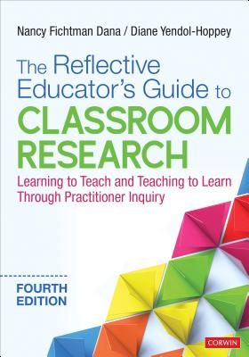 The Reflective Educator's Guide to Classroom Research: Learning to Teach and Teaching to Learn Through Practitioner Inquiry - Dana, Nancy Fichtman, and Yendol-Hoppey, Diane