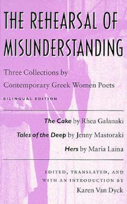 The Rehearsal of Misunderstanding: Three Collections by Contemporary Greek Women Poets--The Cake by Rhea Galanaki, Tales of the Deep by Jenny Mastoraki, Hers by Maria Laina - Van Dyck, Karen (Editor)