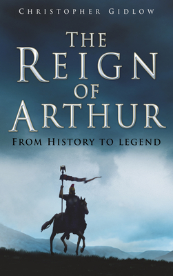 The Reign of Arthur: From History to Legend - Gidlow, Christopher