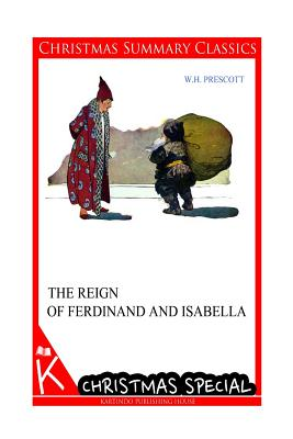 The Reign of Ferdinand and Isabella [Christmas Summary Classics] - Prescott, W H