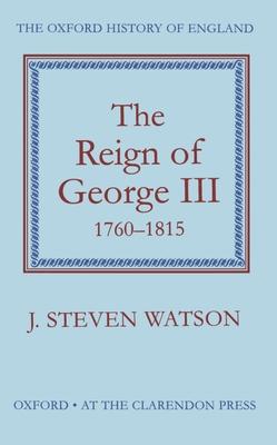 The Reign of George III, 1760-1815 - Watson, J Steven