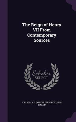 The Reign of Henry VII from Contemporary Sources - Pollard, A F (Albert Frederick) 1869- (Creator)