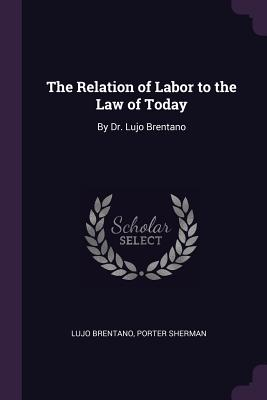 The Relation of Labor to the Law of Today: By Dr. Lujo Brentano - Brentano, Lujo, and Sherman, Porter