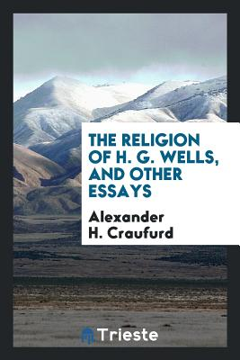 The Religion of H. G. Wells, and Other Essays - Craufurd, Alexander H