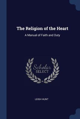The Religion of the Heart: A Manual of Faith and Duty - Hunt, Leigh