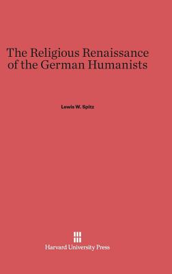The Religious Renaissance of the German Humanists - Spitz, Lewis W