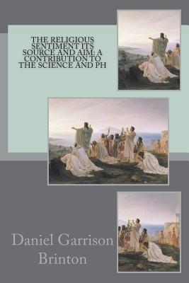The Religious Sentiment Its Source and Aim - Brinton, Daniel Garrison