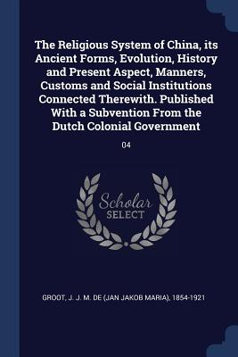 The Religious System of China, Its Ancient Forms, Evolution, History and Present Aspect, Manners, Customs and Social Institutions Connected Therewith. Published with a Subvention from the Dutch Colonial Government: 04 - Groot, J J M De 1854-1921