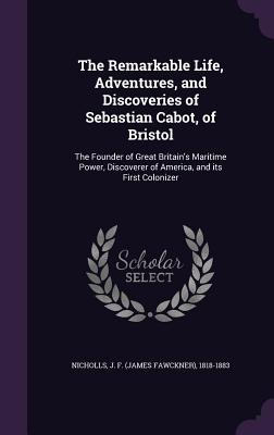 The Remarkable Life, Adventures, and Discoveries of Sebastian Cabot, of Bristol: The Founder of Great Britain's Maritime Power, Discoverer of America, and Its First Colonizer - Nicholls, J F 1818-1883