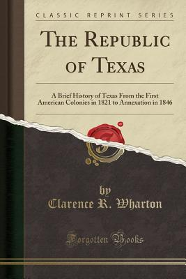 The Republic of Texas: A Brief History of Texas from the First American Colonies in 1821 to Annexation in 1846 (Classic Reprint) - Wharton, Clarence R