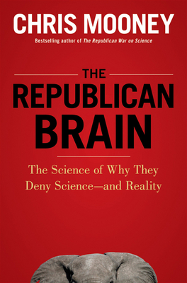 The Republican Brain: The Science of Why They Deny Science--And Reality - Mooney, Chris