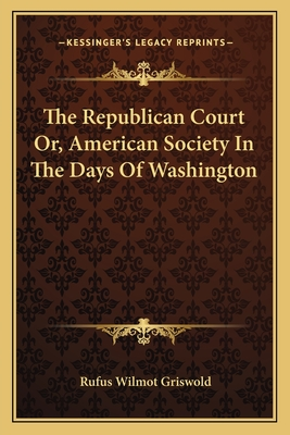 The Republican Court Or, American Society in the Days of Washington - Griswold, Rufus W