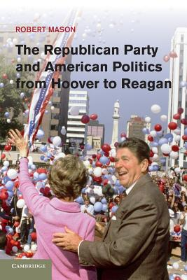 The Republican Party and American Politics from Hoover to Reagan - Mason, Robert