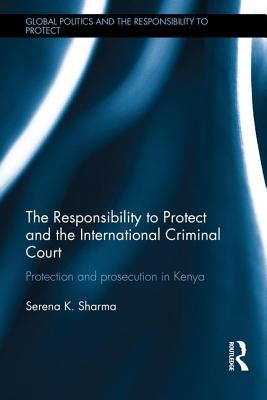 The Responsibility to Protect and the International Criminal Court: Protection and Prosecution in Kenya - Sharma, Serena
