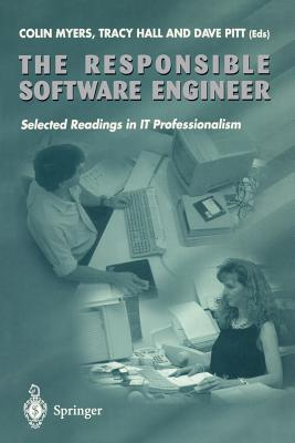The Responsible Software Engineer: Selected Readings in It Professionalism - Myers, Colin (Editor), and Hall, Tracy (Editor), and Pitt, Dave (Editor)